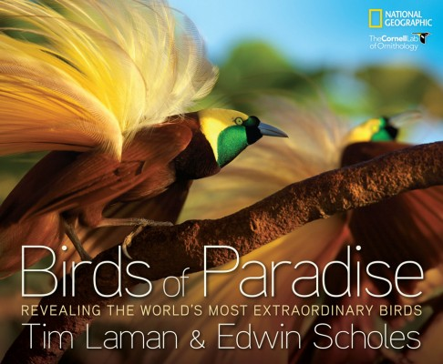 Birds of Paradise: Revealing the World's Most Extraordinary Birds. Tim Laman, Edwin Scholes.