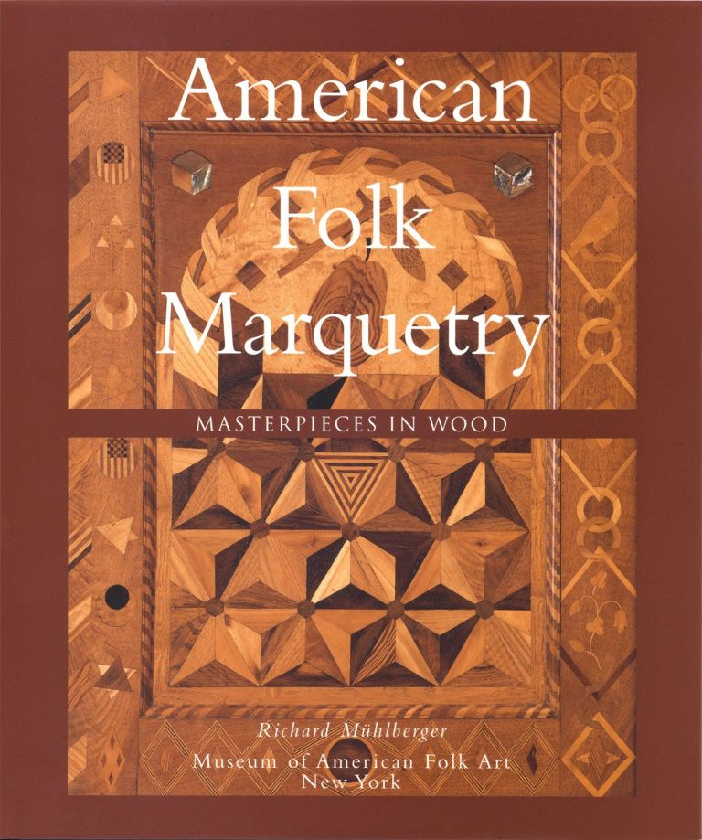 American Folk Marquetry: Masterpieces in Wood. Richard Mühlberger, Gerard C. Wertkin, Foreword.