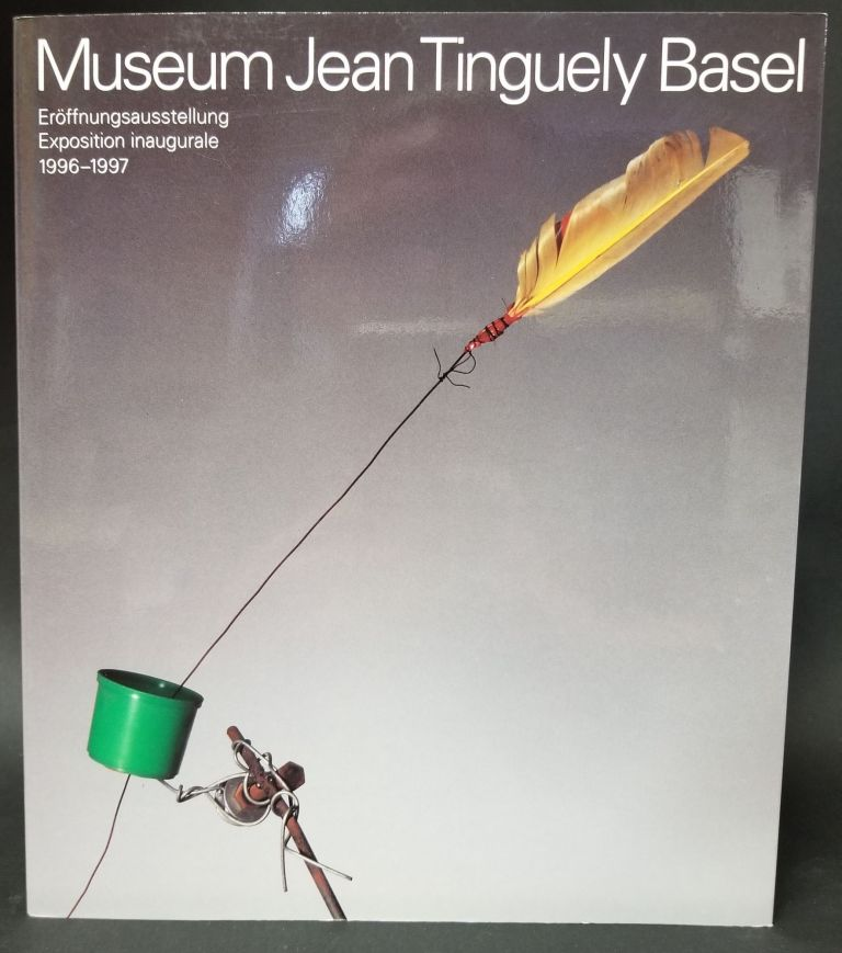 Museum Jean Tingueley Basel: Exposition Inaugurale 1996-1997. Jean Tingueley, Artist.