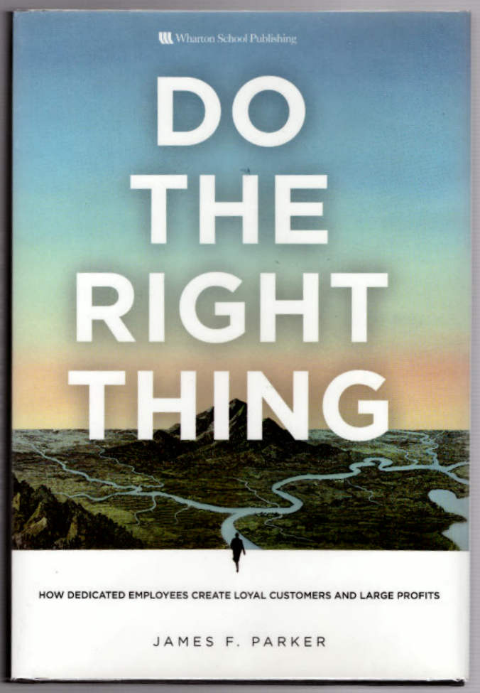 Do The Right Thing: How Dedicated Employees Create Loyal Customers and Large Profits. James F. Parker.
