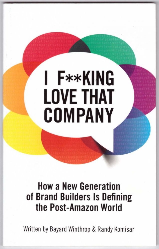 I F**KING LOVE THAT COMPANY: How a New Generation of Brand Builders Is Defining the Post-Amazon World. Bayard Winthrop, Randy Komisar.