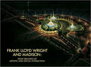 Frank Lloyd Wright and Madison: Eight Decades of Artistic and Social Interaction. Paul E. Sprague