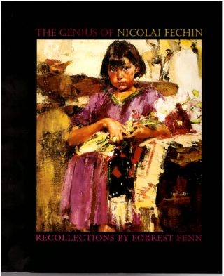 The Genius of Nicolai Fechin: Recollections by Forrest Fenn. Forrest Fenn, Nicolai Fechin, Artist