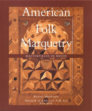 American Folk Marquetry: Masterpieces in Wood. Richard Mühlberger, Gerard C. Wertkin, Foreword