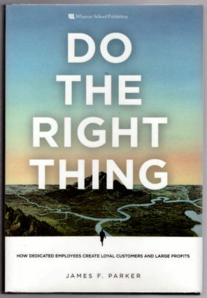 Do The Right Thing: How Dedicated Employees Create Loyal Customers and Large Profits. James F....